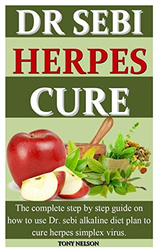 DR SEBI HERPES CURE: The complete step by step guide on how to use dr. sebi alkaline diet plan to cure herpes simplex virus.