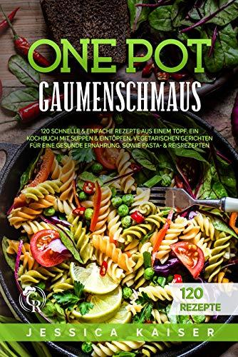 One Pot Gaumenschmaus: 120 Schnelle & einfache Rezepte aus einem Topf. Ein Kochbuch mit Suppen & Eintöpfen, Vegetarischen Gerichten für eine gesunde Ernährung, sowie Pasta- & Reisrezepten.