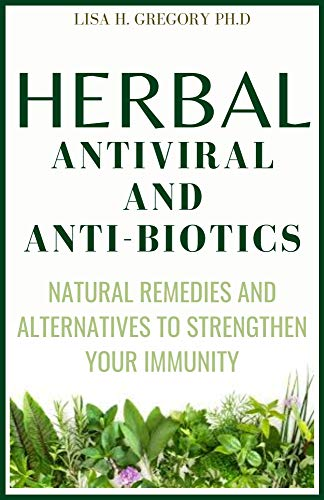 HERBAL ANTI VIRAL AND ANTI-BIOTICS : NATURAL REMEDIES AND ALTERNATIVES TO STRENGTHEN YOUR IMMUNITY (English Edition)