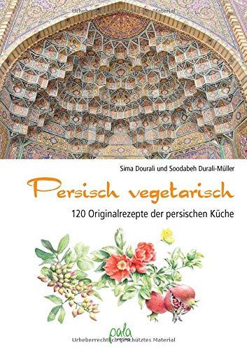 Persisch vegetarisch: 120 Originalrezepte der persischen Küche