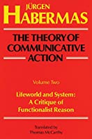 Lifeworld and system : a critique of functionalist reason The Theory of Communicative Action Vol.2