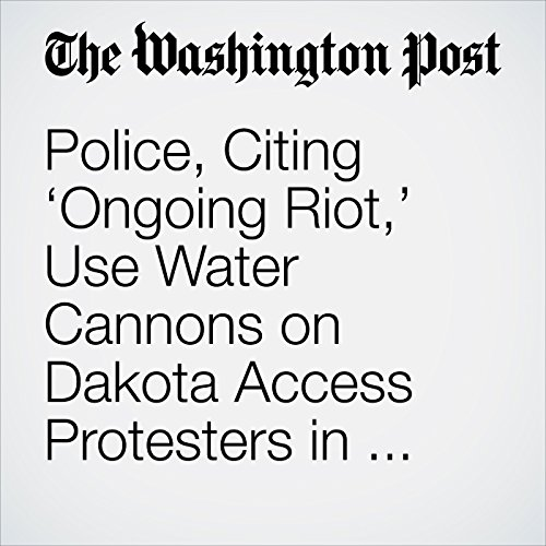 Police, Citing 'Ongoing Riot,' Use Water Cannons on Dakota Access Protesters in Freezing Weather cover art