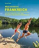 Wild Swimming Frankreich: Die 1.000 schönsten Flüsse, Seen, Wasserfälle und Badestellen Frankreichs