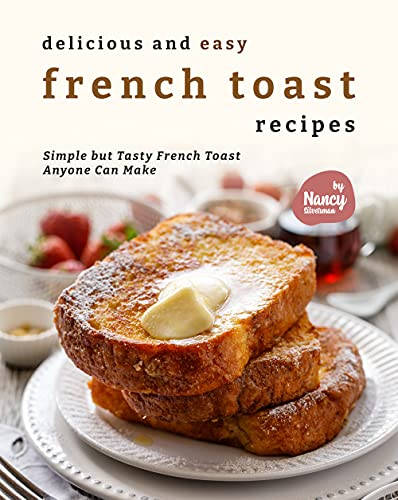 Delicious and Easy French Toast Recipes: Simple but Tasty French Toast Anyone Can Make (English...