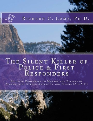 The Silent Killer of Police and First Responders: Building Endurance to Manage the Effects of Accumulated Stress, Adversity & Trauma