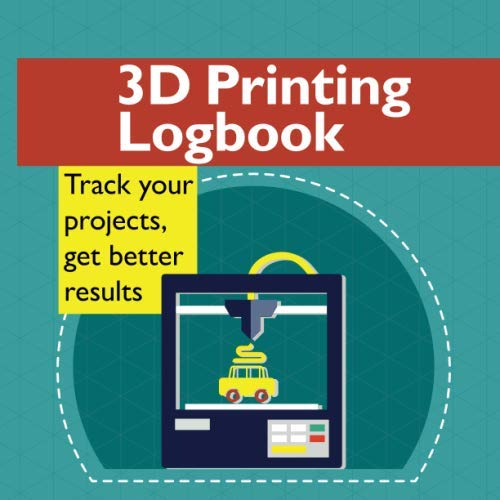 3D Printing Logbook: Track your projects, get better results: A record book to help you make better prints and have fun doing it