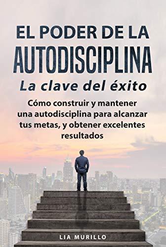 """EL PODER DE LA AUTODISCIPLINA """" LA CLAVE DEL ÉXITO """" Como construir y mantener una autodisciplina para alcanzar tus metas, y conseguir excelentes resultados."""