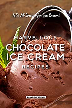 Marvellous Chocolate Ice Cream Recipes: Let's All Scream for Ice Cream! by [Anthony Boundy]