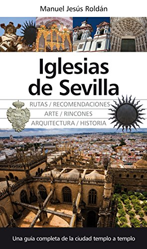 Iglesias de Sevilla: Una guía completa de la ciudad templo a templo (Andalucia)