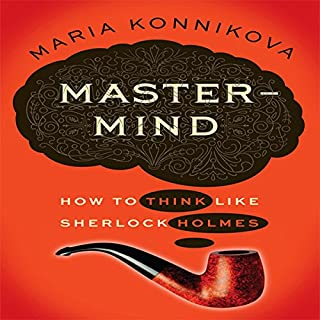 Mastermind     How to Think Like Sherlock Holmes              By:                                                                                                                                 Maria Konnikova                               Narrated by:                                                                                                                                 Karen Saltus                      Length: 10 hrs     271 ratings     Overall 3.7