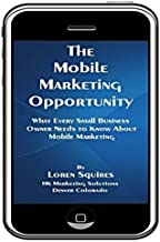 The Mobile Marketing Opportunity: What Every Small Business Owner Needs To Know About Mobile Marketing