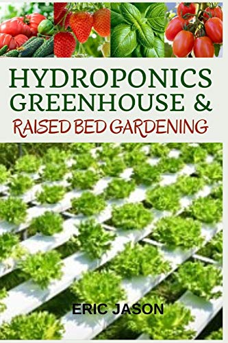 Hydroponics, Greenhouse and Raised Bed Gardening: The Complete 3-in-1 guide to...