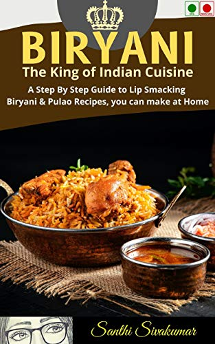 BIRYANI: The King of Indian Cuisine: A Step By Step Guide to Lip Smacking Biryani & Pulao Recipes, you can make at Home