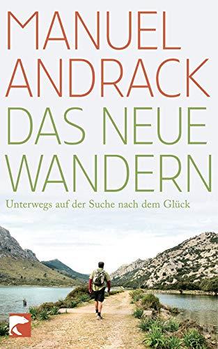 Das neue Wandern: Unterwegs auf der Suche nach dem Glück