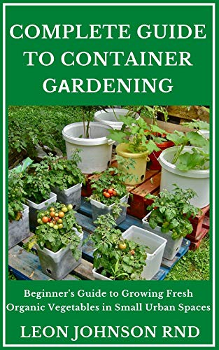 COMPLETE GUIDE TO CONTAINER GАRDENING: Beginners Guide to Growing Fresh Organic Vegetables in Small Urban Spaces