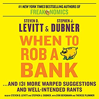When to Rob a Bank     …And 131 More Warped Suggestions and Well-Intended Rants              Written by:                                                                                                                                 Steven D. Levitt,                                                                                        Stephen J. Dubner                               Narrated by:                                                                                                                                 Steven D. Levitt,                                                                                        Stephen J. Dubner,                                                                                        Erik Bergmann,                   and others                 Length: 8 hrs and 13 mins     8 ratings     Overall 4.3