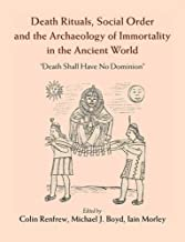 Death Rituals, Social Order and the Archaeology of Immortality in the Ancient World: 'Death Shall Have No Dominion'