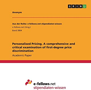 Personalised Pricing. A comprehensive and critical examination of first-degree price discrimination