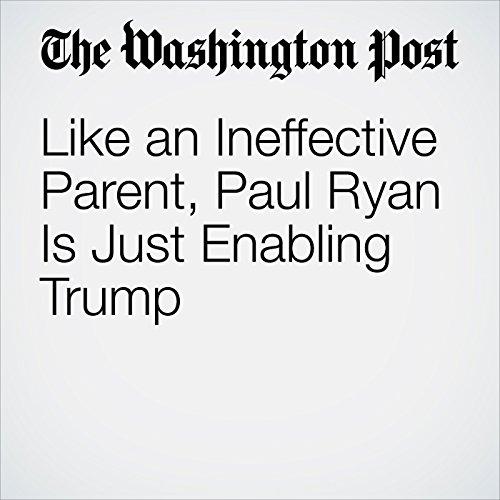 Like an Ineffective Parent, Paul Ryan Is Just Enabling Trump audiobook cover art