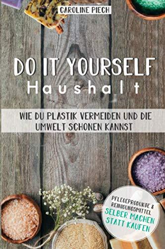 Do it yourself Haushalt - Wie du Plastik vermeiden und die Umwelt schonen kannst: Pflegeprodukte & Reinigungsmittel selber machen statt kaufen