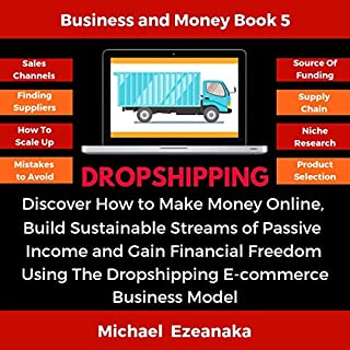 Dropshipping: Discover How to Make Money Online, Build Sustainable Streams of Passive Income and Gain Financial Freedom Using the Dropshipping E-commerce Business Model                   Written by:                                                                                                                                 Michael Ezeanaka                               Narrated by:                                                                                                                                 Randal Schaffer                      Length: 6 hrs and 10 mins     2 ratings     Overall 4.5
