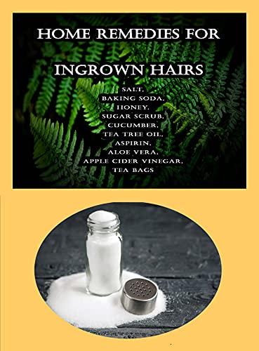 Home Remedies For Ingrown Hairs: Salt, Baking Soda, Honey, Sugar Scrub, Cucumber, Tea Tree Oil, Aspirin, Aloe Vera, Apple Cider Vinegar, Tea Bags (English Edition)