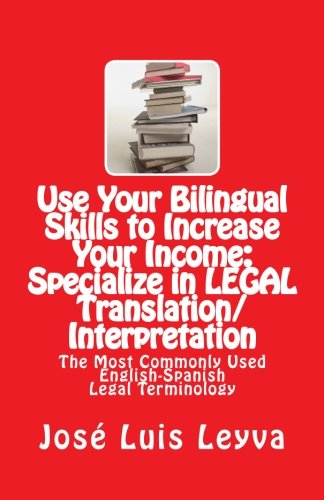 Use Your Bilingual Skills to Increase Your Income: Specialize in LEGAL Translation/Interpretation: The Most Commonly Used English-Spanish Legal Terminology