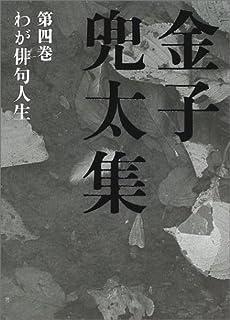 金子兜太集〈第4巻〉わが俳句人生
