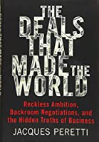 The Deals That Made the World: Reckless Ambition, Backroom Negotiations, and the Hidden Truths of Business