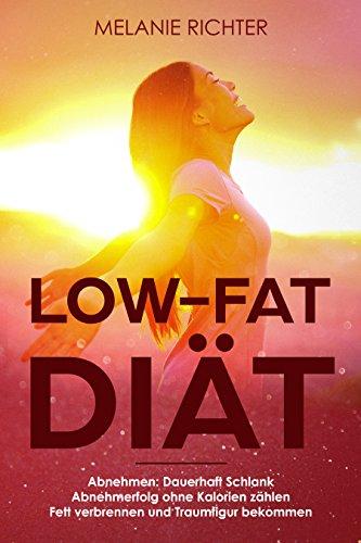 Low-Fat Diät Abnehmen: Dauerhaft Schlank Abnehmerfolg ohne Kalorien zählen Fett verbrennen und Traumfigur bekommen