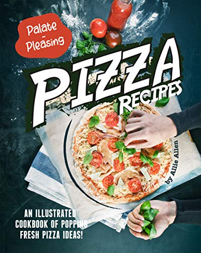 Palate-Pleasing Pizza Recipes: An Illustrated Cookbook of Popping Fresh Pizza Ideas! (English Edition)