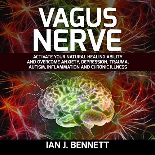 Vagus Nerve: Activate Your Natural Healing Ability and Overcome Anxiety, Depression, Trauma, Autism, Inflammation and Chronic Illness