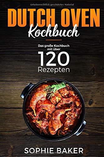 Dutch Oven: Das Kochbuch mit den 120 besten Dutch Oven Rezepten für die Outdoor Küche. Für Camping, draußen am Lagerfeuer oder Zuhause mit dem Black Pot ink Vorspeisen, Suppen, Hauptspeisen & Desserts