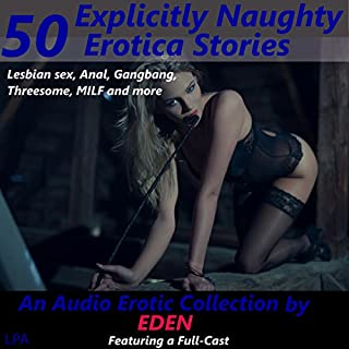 50 Explicitly Naughty Erotica Stories: Lesbian Sex, Anal, Gangbang, MILFs and More     An Audio Erotic Collection by Eden              By:                                                                                                                                 Eden,                                                                                        full cast                               Narrated by:                                                                                                                                 full cast                      Length: 15 hrs and 31 mins     7 ratings     Overall 2.6