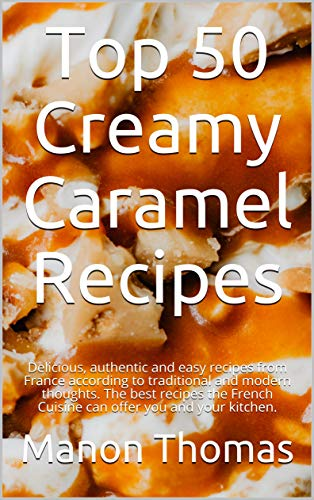 Top 50 Creamy Caramel Recipes: Delicious, authentic and easy recipes from France according to traditional and modern thoughts. The best recipes the French ... you and your kitchen. (English Edition)