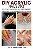DIY ACRYLIC NAILS ART : SPECTACULAR NAILS ART: STEP BY STEP GUIDE TO VARIOUS GORGEOUS DESIGNS (English Edition)