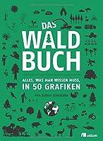 Das Waldbuch: Alles, was man wissen muss, in 50 Grafiken