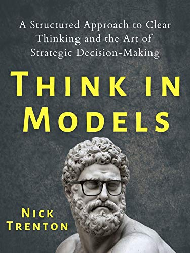 Think in Models: A Structured Approach to Clear Thinking and the Art of Strategic Decision-Making (Mental and Emotional Abundance Book 5)