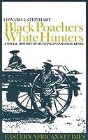 Black Poachers, White Hunters – A Social History of Hunting in Colonial Kenya (Eastern African Studies)
