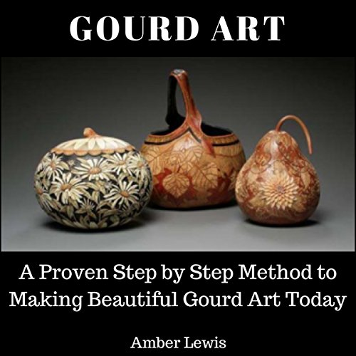 Gourd Art: A Proven Step-by-Step Method to Making Beautiful Gourd Art Today audiobook cover art
