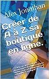 Créer de A à Z sa boutique en ligne.: ' Enfin un livre rempli d'exemples et d'illustrations tirées d'un véritable site de commerce en ligne'