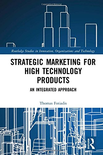 Strategic Marketing for High Technology Products: An Integrated Approach (Routledge Studies in Innovation, Organizations and Technology)
