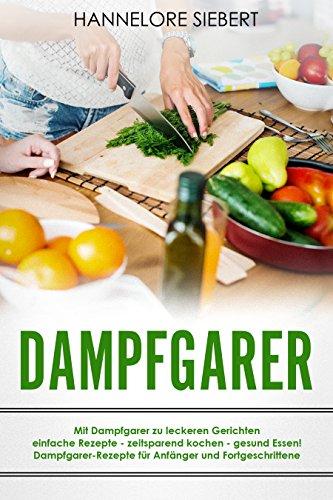 Dampfgarer: Mit Dampfgarer zu leckeren Gerichten einfache Rezepte - zeitsparend kochen - gesund Essen! Dampfgarer-Rezepte für Anfänger und Fortgeschrittene
