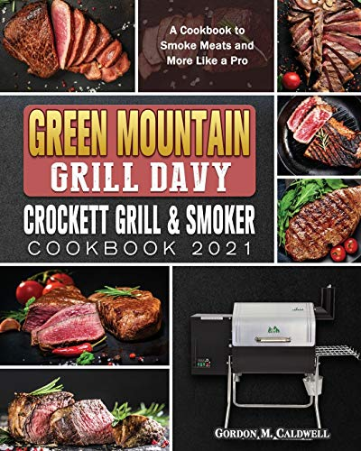 Green Mountain Grill Davy Crockett Grill & Smoker Cookbook 2021: A Cookbook to Smoke Meats and More Like a Pro