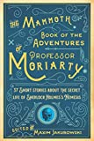 The Mammoth Book of the Adventures of Professor Moriarty: 37 Short Stories about the Secret Life of Sherlock Holmes s Nemesis
