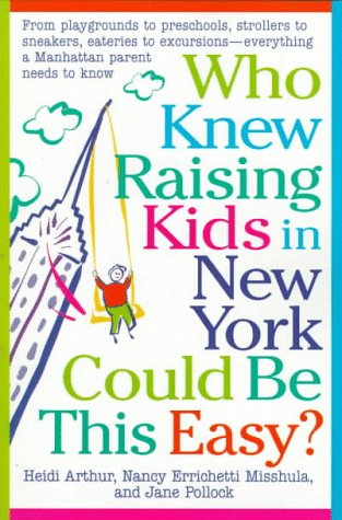 Who Knew Raising Kids in New York Could Be This Easy?: From playgrounds to preschools, strollers to sneakers, eateries to excursions-- everything a Manhattan Parent needs to know