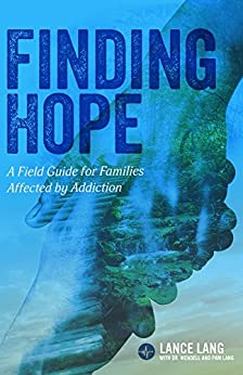 Finding Hope: A Field Guide for Families Affected by Addiction by [Lance Lang]