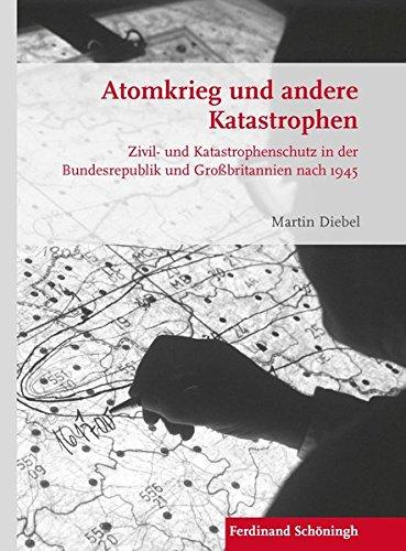 Atomkrieg und andere Katastrophen: Zivil- und Katastrophenschutz in der Bundesrepublik und Großbritannien nach 1945 (Krieg in der Geschichte)