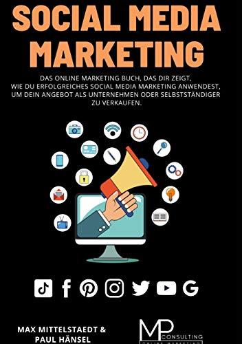 Social Media Marketing: Das Online Marketing Buch, das dir zeigt, wie du erfolgreiches Social Media Marketing anwendest, um dein Angebot als Unternehmen oder Selbstständiger zu verkaufen