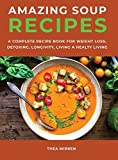 Amazing Soup Recipes: A Complete Recipe Book For Weight Loss, Detoxing, Longivity;Living A Healty Living